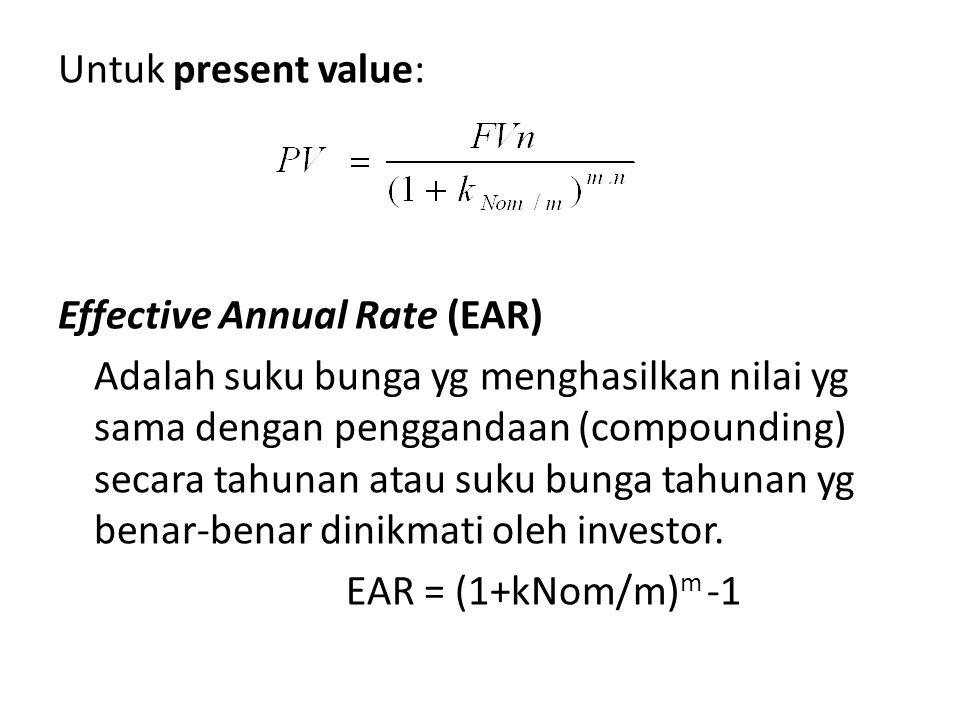 Untuk present value: Effective Annual Rate (EAR) Adalah suku bunga yg menghasilkan nilai yg sama dengan penggandaan (compounding) secara tahunan atau suku bunga tahunan yg benar-benar dinikmati oleh investor.
