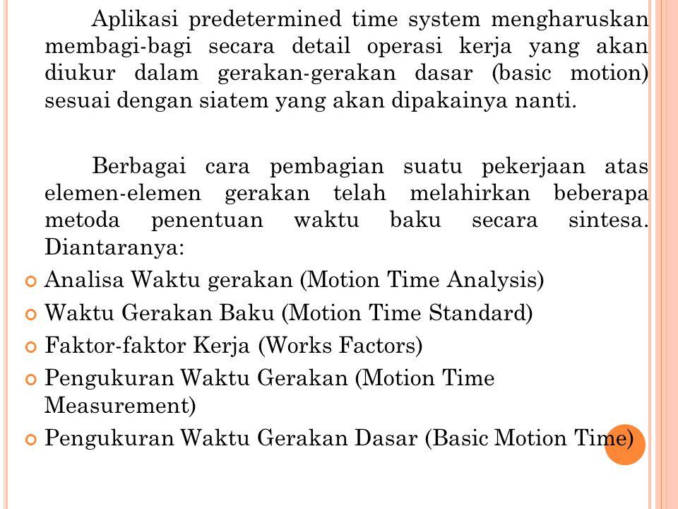 Aplikasi predetermined time system mengharuskan membagi-bagi secara detail operasi kerja yang akan diukur dalam gerakan-gerakan dasar (basic motion) sesuai dengan siatem yang akan dipakainya nanti.