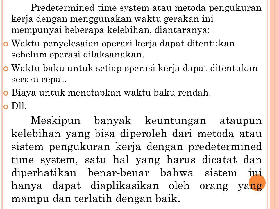 Predetermined time system atau metoda pengukuran kerja dengan menggunakan waktu gerakan ini mempunyai beberapa kelebihan, diantaranya: