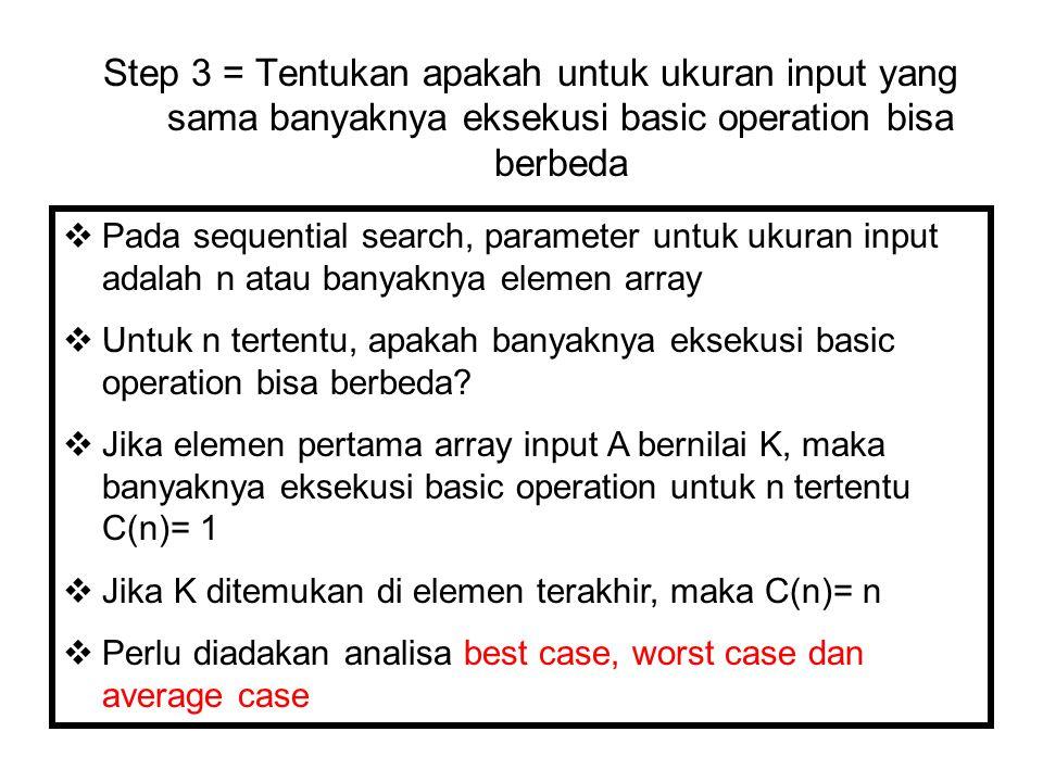 Step 3 = Tentukan apakah untuk ukuran input yang sama banyaknya eksekusi basic operation bisa berbeda