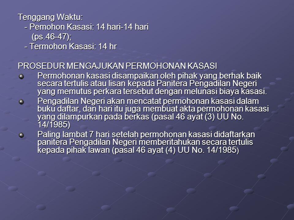 Tenggang Waktu: - Pemohon Kasasi: 14 hari-14 hari. (ps.46-47); - Termohon Kasasi: 14 hr. PROSEDUR MENGAJUKAN PERMOHONAN KASASI.