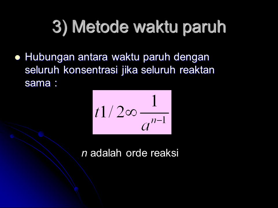 3) Metode waktu paruh Hubungan antara waktu paruh dengan seluruh konsentrasi jika seluruh reaktan sama :