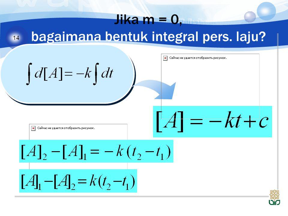 Jika m = 0, bagaimana bentuk integral pers. laju
