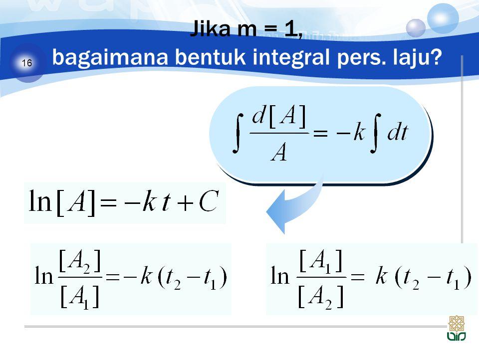 Jika m = 1, bagaimana bentuk integral pers. laju