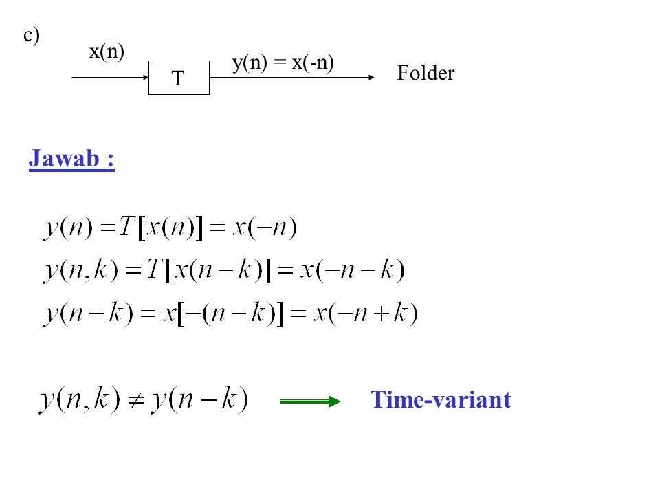c) T y(n) = x(-n) x(n) Folder Jawab : Time-variant