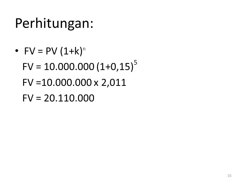 Perhitungan: FV = PV (1+k)n FV = 10.000.000 (1+0,15)5