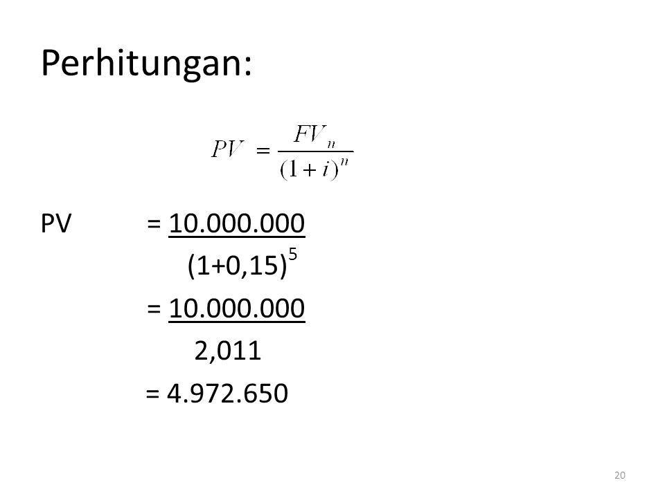 Perhitungan: PV = 10.000.000 (1+0,15)5 = 10.000.000 2,011 = 4.972.650