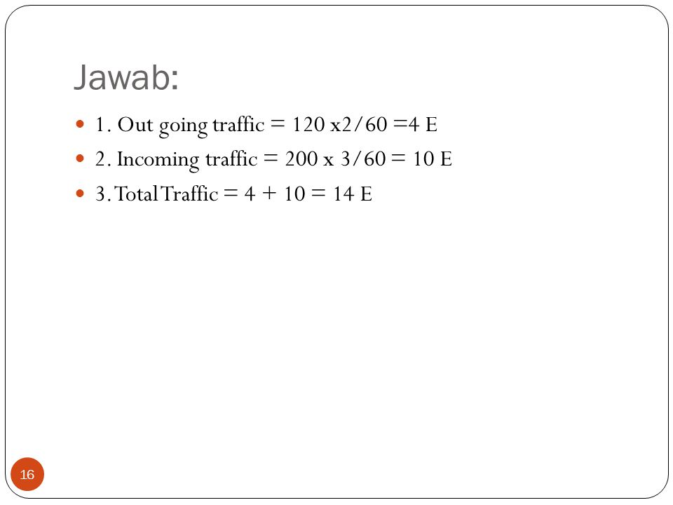 Jawab: 1. Out going traffic = 120 x2/60 =4 E