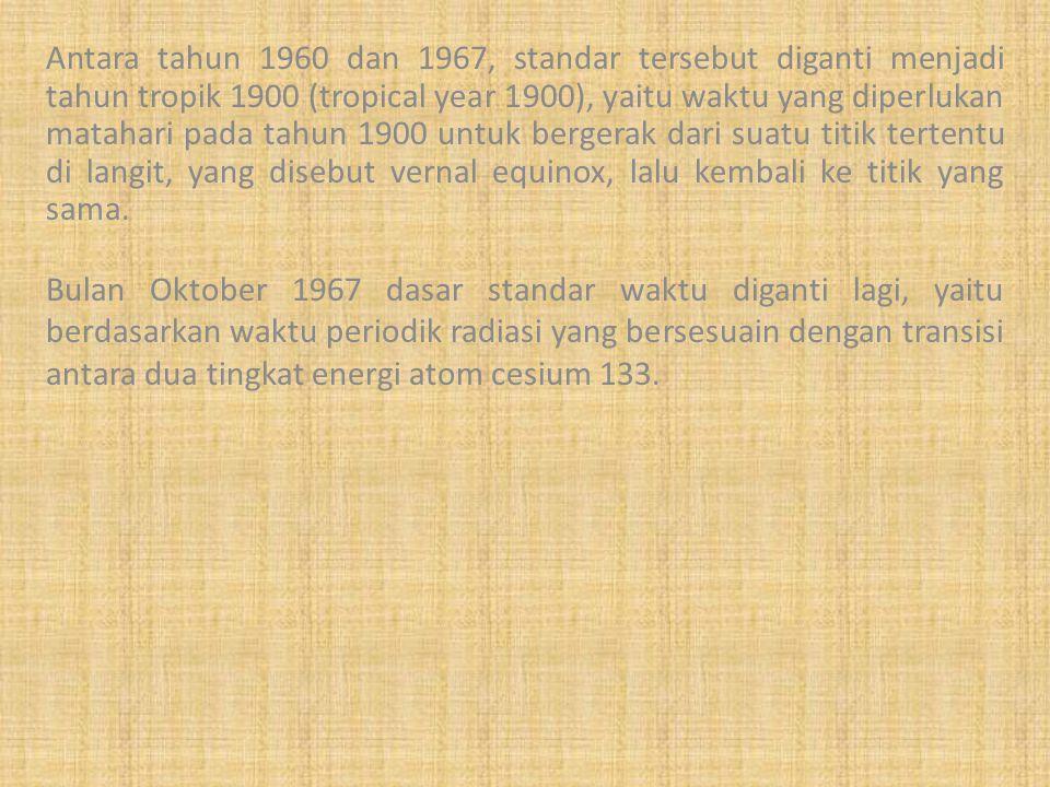 Antara tahun 1960 dan 1967, standar tersebut diganti menjadi tahun tropik 1900 (tropical year 1900), yaitu waktu yang diperlukan matahari pada tahun 1900 untuk bergerak dari suatu titik tertentu di langit, yang disebut vernal equinox, lalu kembali ke titik yang sama.