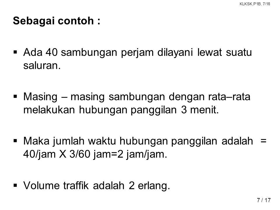 Sebagai contoh : Ada 40 sambungan perjam dilayani lewat suatu saluran.