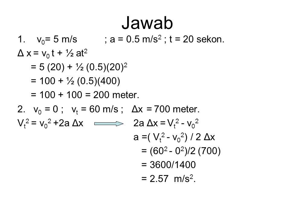 Jawab v0= 5 m/s ; a = 0.5 m/s2 ; t = 20 sekon. Δ x = v0 t + ½ at2