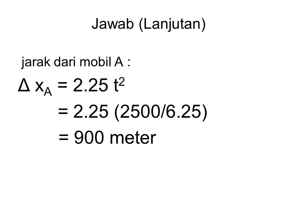 Δ xA = 2.25 t2 = 2.25 (2500/6.25) = 900 meter Jawab (Lanjutan)