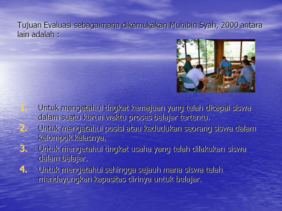 Tujuan Evaluasi sebagaimana dikemukakan Muhibin Syah, 2000 antara lain adalah :