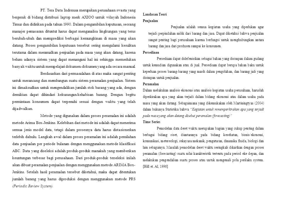 PT. Tera Data Indonusa merupakan perusahaan swasta yang bergerak di bidang distribusi laptop merk AXIOO untuk wilayah Indonesia Timur dan didirikan pada tahun 1990. Dalam pengambilan keputusan, seorang manajer pemasaran dituntut harus dapat menganalisa lingkungan yang terus berubah-ubah dan memprediksi berbagai kemungkinan di masa yang akan datang. Proses pengambilan keputusan tersebut sering mengalami kesulitan terutama dalam meramalkan penjualan pada masa yang akan datang, karena belum adanya sistem yang dapat menangani hal ini sehingga memerlukan banyak waktu untuk mempelajari dokumen-dokumen yang ada secara manual.