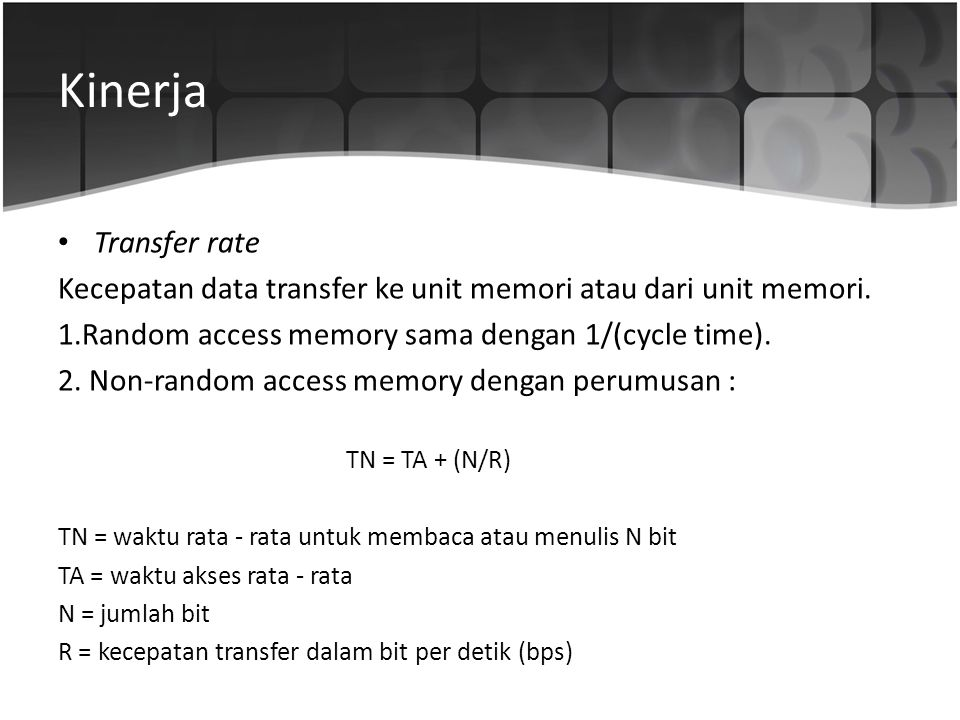 Kinerja Transfer rate. Kecepatan data transfer ke unit memori atau dari unit memori. 1.Random access memory sama dengan 1/(cycle time).
