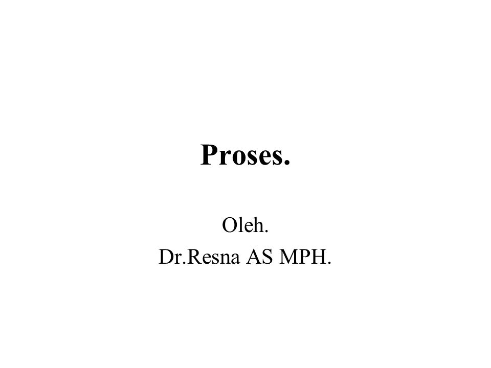 Proses. Oleh. Dr.Resna AS MPH.