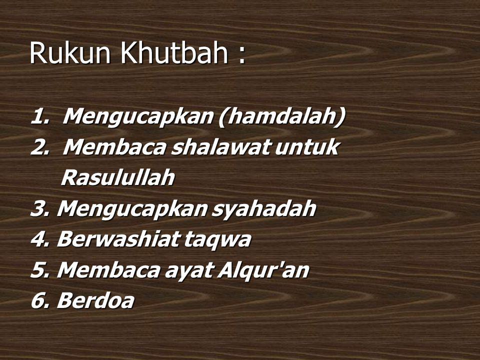 Rukun Khutbah : 1. Mengucapkan (hamdalah) 2. Membaca shalawat untuk
