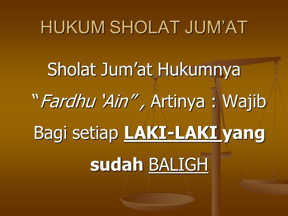 HUKUM SHOLAT JUM'AT Sholat Jum'at Hukumnya Fardhu 'Ain , Artinya : Wajib Bagi setiap LAKI-LAKI yang sudah BALIGH.