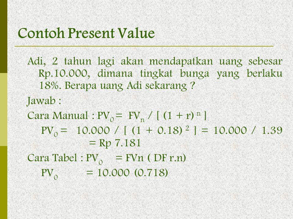 Contoh Present Value Adi, 2 tahun lagi akan mendapatkan uang sebesar Rp.10.000, dimana tingkat bunga yang berlaku 18%. Berapa uang Adi sekarang