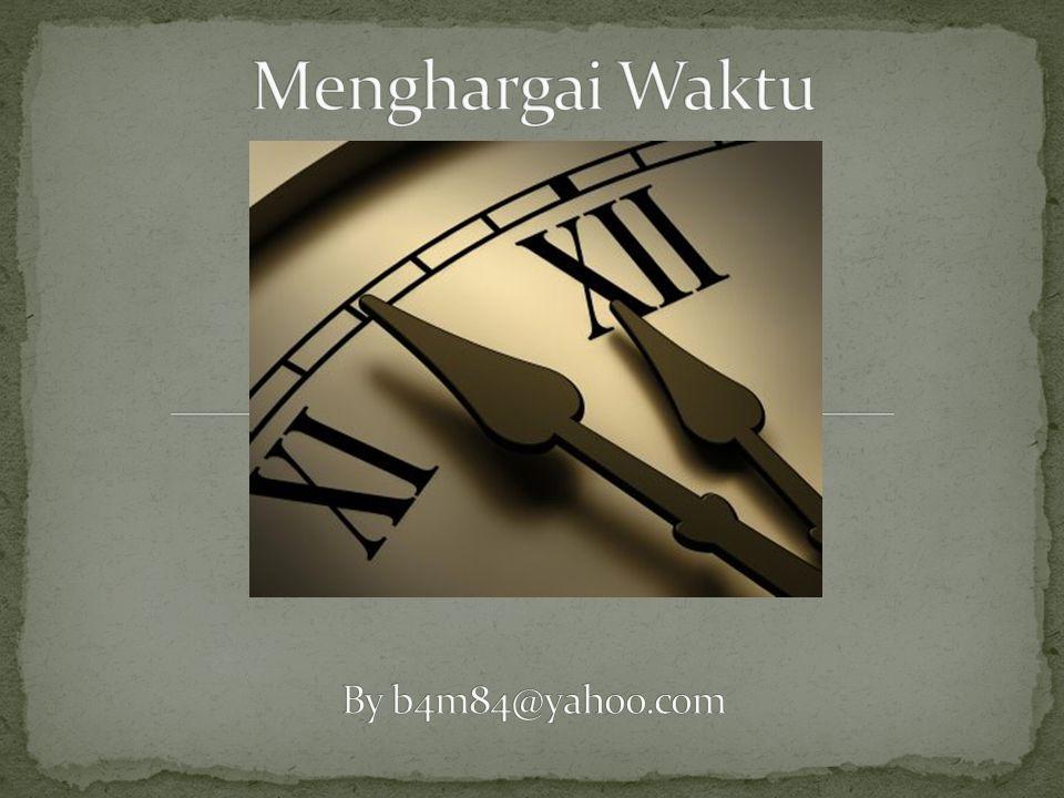 Menghargai Waktu By b4m84@yahoo.com