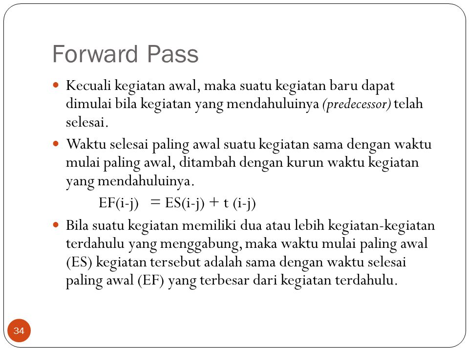 Forward Pass Kecuali kegiatan awal, maka suatu kegiatan baru dapat dimulai bila kegiatan yang mendahuluinya (predecessor) telah selesai.