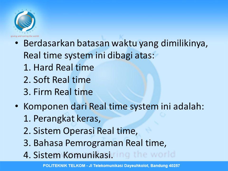 Berdasarkan batasan waktu yang dimilikinya, Real time system ini dibagi atas: 1. Hard Real time 2. Soft Real time 3. Firm Real time