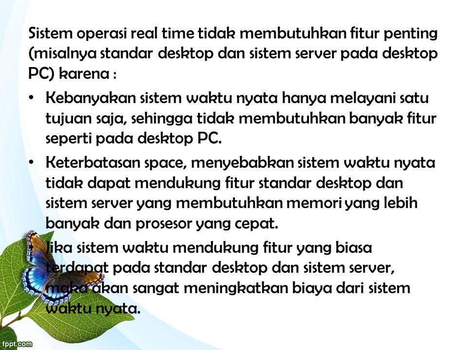 Sistem operasi real time tidak membutuhkan fitur penting (misalnya standar desktop dan sistem server pada desktop PC) karena :