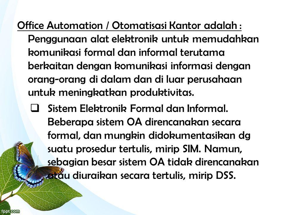 Office Automation / Otomatisasi Kantor adalah : Penggunaan alat elektronik untuk memudahkan komunikasi formal dan informal terutama berkaitan dengan komunikasi informasi dengan orang-orang di dalam dan di luar perusahaan untuk meningkatkan produktivitas.