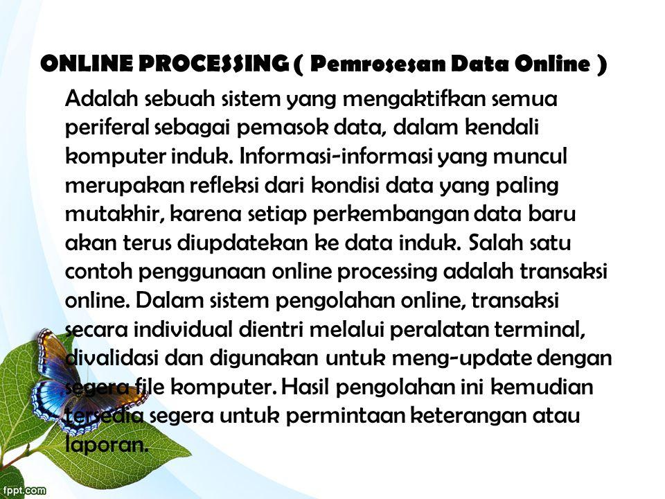 ONLINE PROCESSING ( Pemrosesan Data Online ) Adalah sebuah sistem yang mengaktifkan semua periferal sebagai pemasok data, dalam kendali komputer induk.