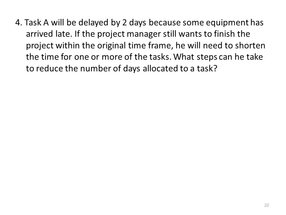 4. Task A will be delayed by 2 days because some equipment has arrived late.