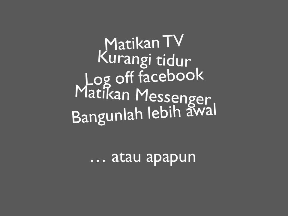 Matikan TV Kurangi tidur Log off facebook Matikan Messenger Bangunlah lebih awal … atau apapun