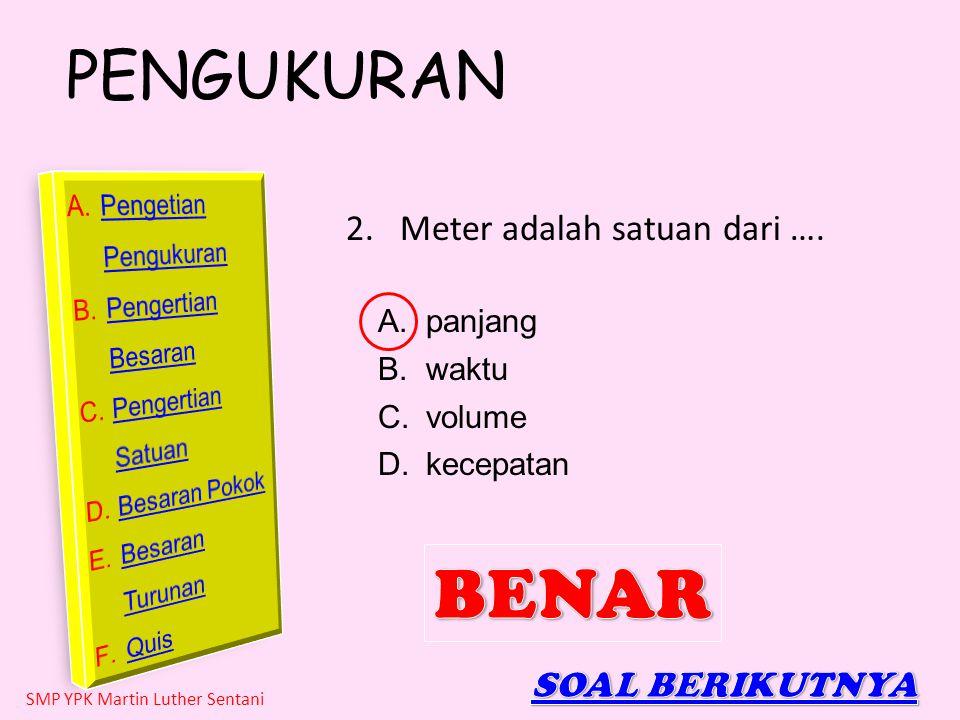 BENAR Meter adalah satuan dari …. SOAL BERIKUTNYA panjang waktu volume