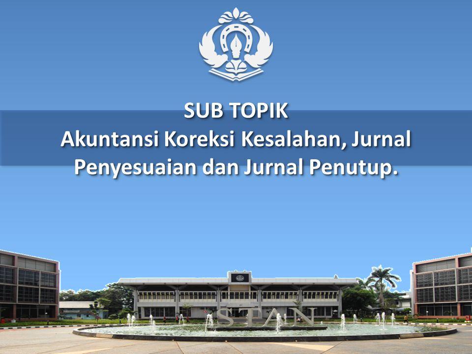 SUB TOPIK Akuntansi Koreksi Kesalahan, Jurnal Penyesuaian dan Jurnal Penutup.