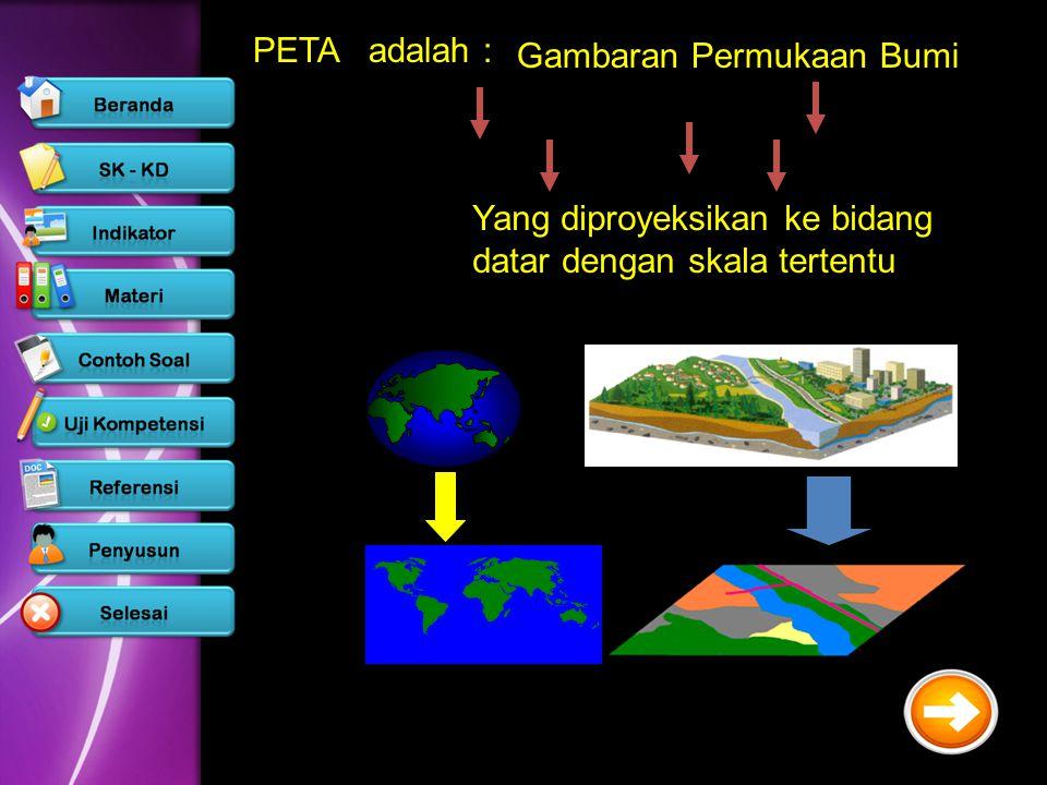 PETA adalah : Gambaran Permukaan Bumi Yang diproyeksikan ke bidang datar dengan skala tertentu