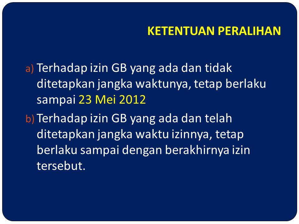 KETENTUAN PERALIHAN Terhadap izin GB yang ada dan tidak ditetapkan jangka waktunya, tetap berlaku sampai 23 Mei 2012.