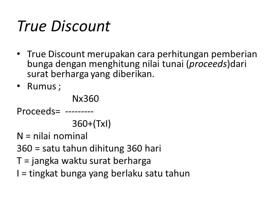 True Discount True Discount merupakan cara perhitungan pemberian bunga dengan menghitung nilai tunai (proceeds)dari surat berharga yang diberikan.