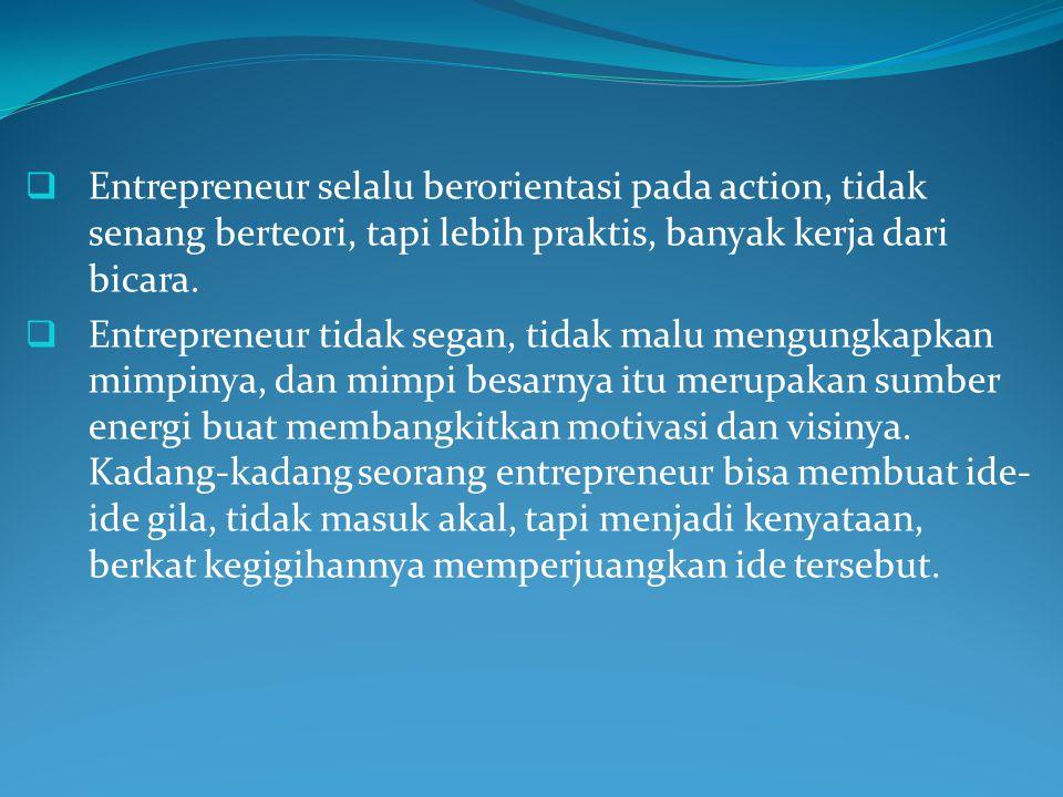 Entrepreneur selalu berorientasi pada action, tidak senang berteori, tapi lebih praktis, banyak kerja dari bicara.