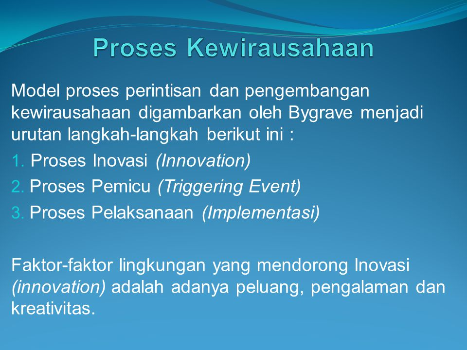 Proses Kewirausahaan Model proses perintisan dan pengembangan kewirausahaan digambarkan oleh Bygrave menjadi urutan langkah-langkah berikut ini :