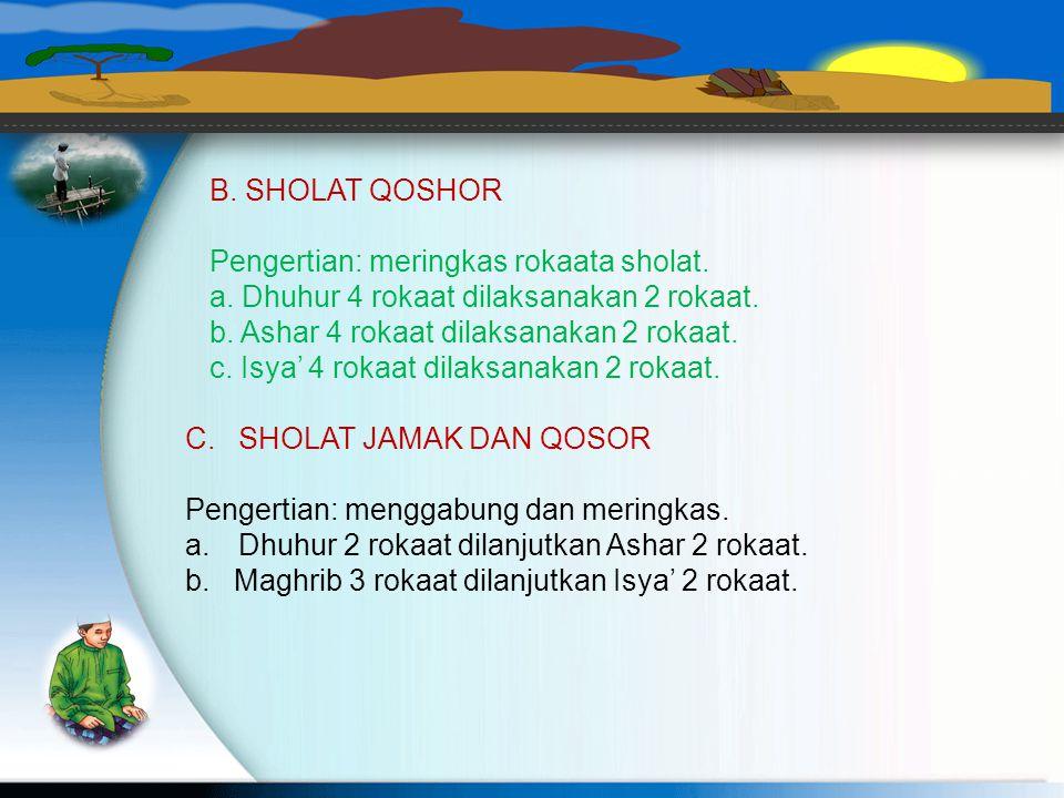 B. SHOLAT QOSHOR Pengertian: meringkas rokaata sholat. a. Dhuhur 4 rokaat dilaksanakan 2 rokaat. b. Ashar 4 rokaat dilaksanakan 2 rokaat.