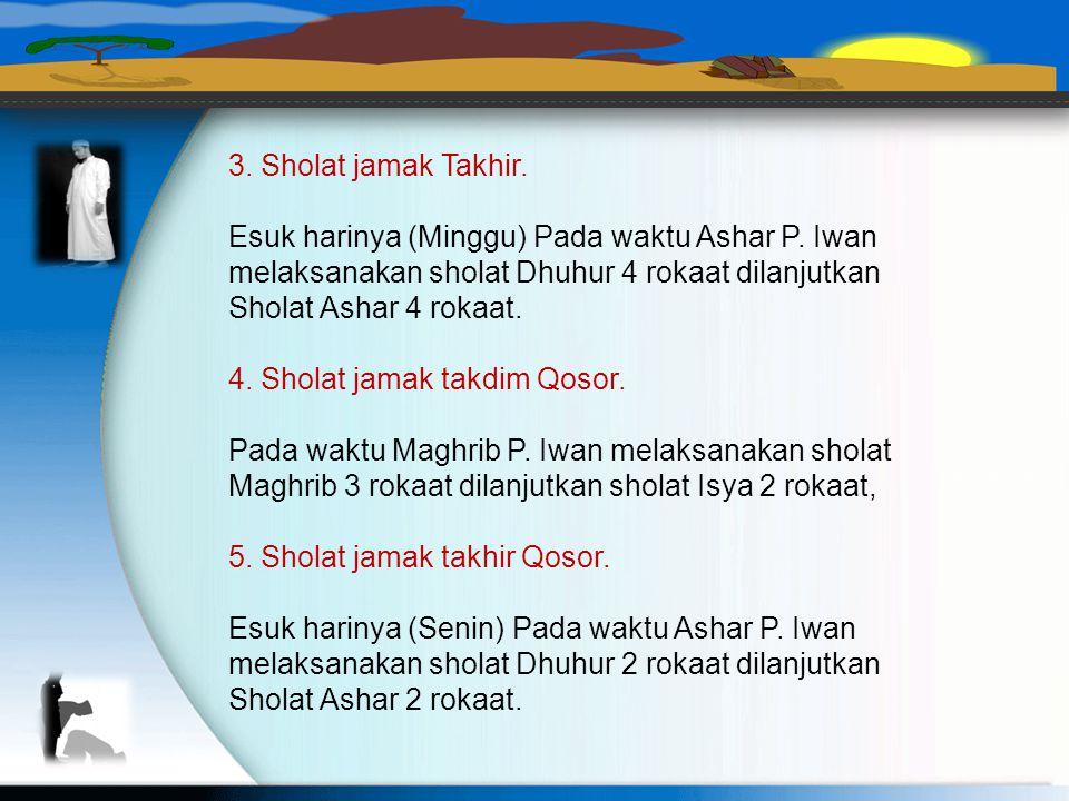 3. Sholat jamak Takhir. Esuk harinya (Minggu) Pada waktu Ashar P. Iwan. melaksanakan sholat Dhuhur 4 rokaat dilanjutkan.