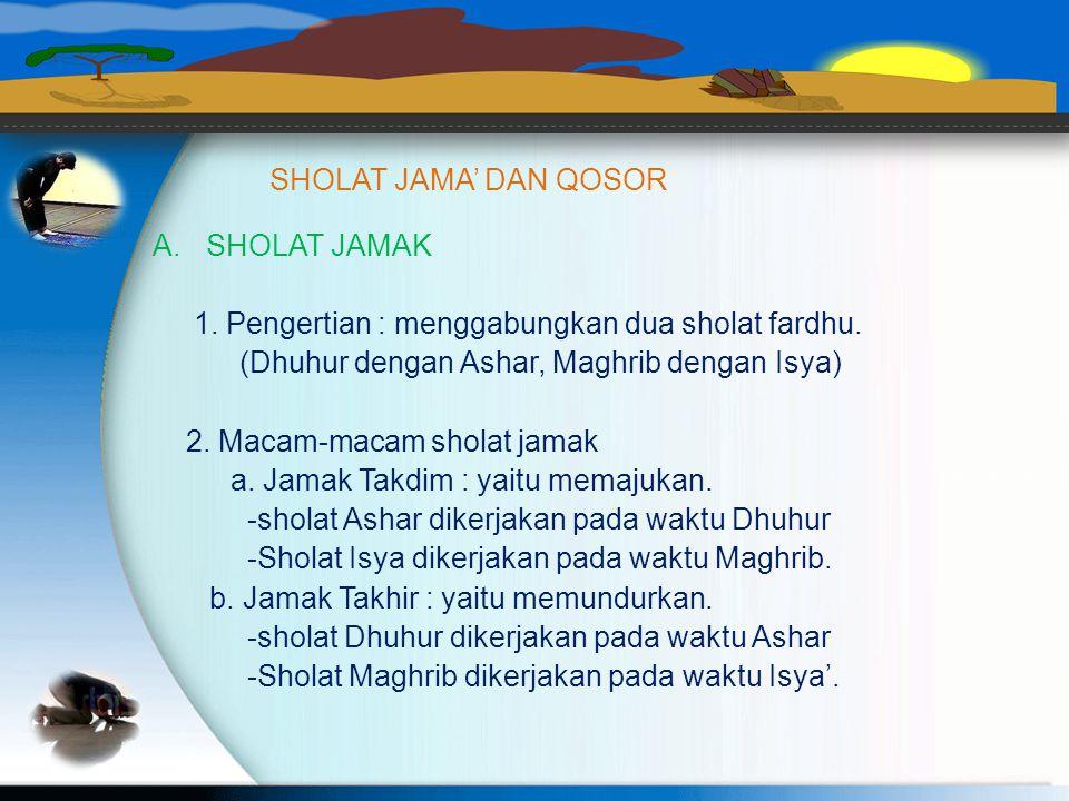 SHOLAT JAMA' DAN QOSOR SHOLAT JAMAK. 1. Pengertian : menggabungkan dua sholat fardhu. (Dhuhur dengan Ashar, Maghrib dengan Isya)