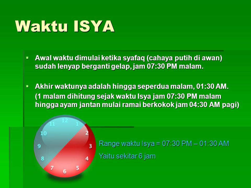 Waktu ISYA Awal waktu dimulai ketika syafaq (cahaya putih di awan) sudah lenyap berganti gelap, jam 07:30 PM malam.