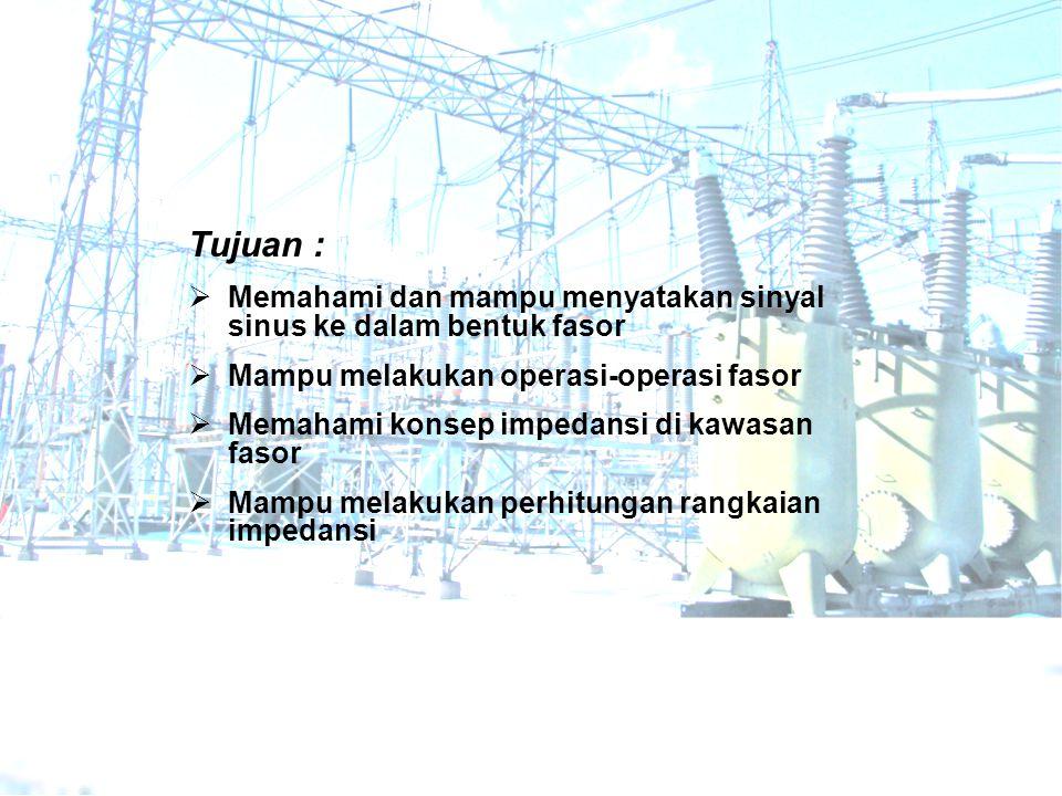 Tujuan : Memahami dan mampu menyatakan sinyal sinus ke dalam bentuk fasor. Mampu melakukan operasi-operasi fasor.
