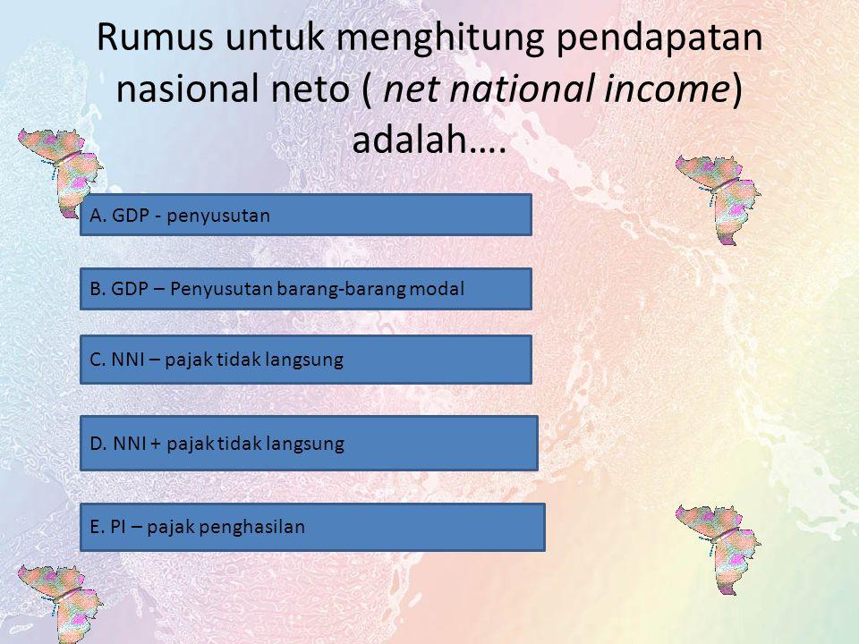 Rumus untuk menghitung pendapatan nasional neto ( net national income) adalah….