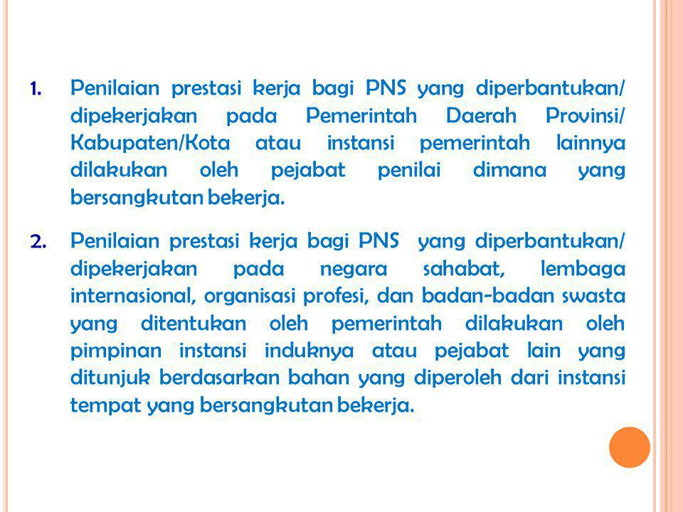 Penilaian prestasi kerja bagi PNS yang diperbantukan/ dipekerjakan pada Pemerintah Daerah Provinsi/ Kabupaten/Kota atau instansi pemerintah lainnya dilakukan oleh pejabat penilai dimana yang bersangkutan bekerja.