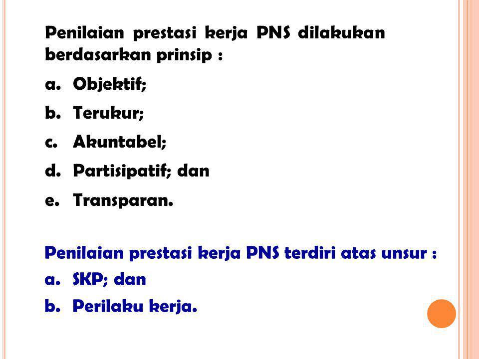 Penilaian prestasi kerja PNS dilakukan berdasarkan prinsip :