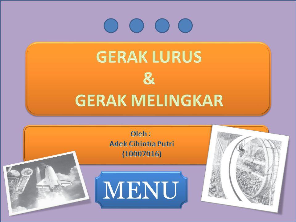 MENU GERAK LURUS & GERAK MELINGKAR Oleh : Adek Cihintia Putri
