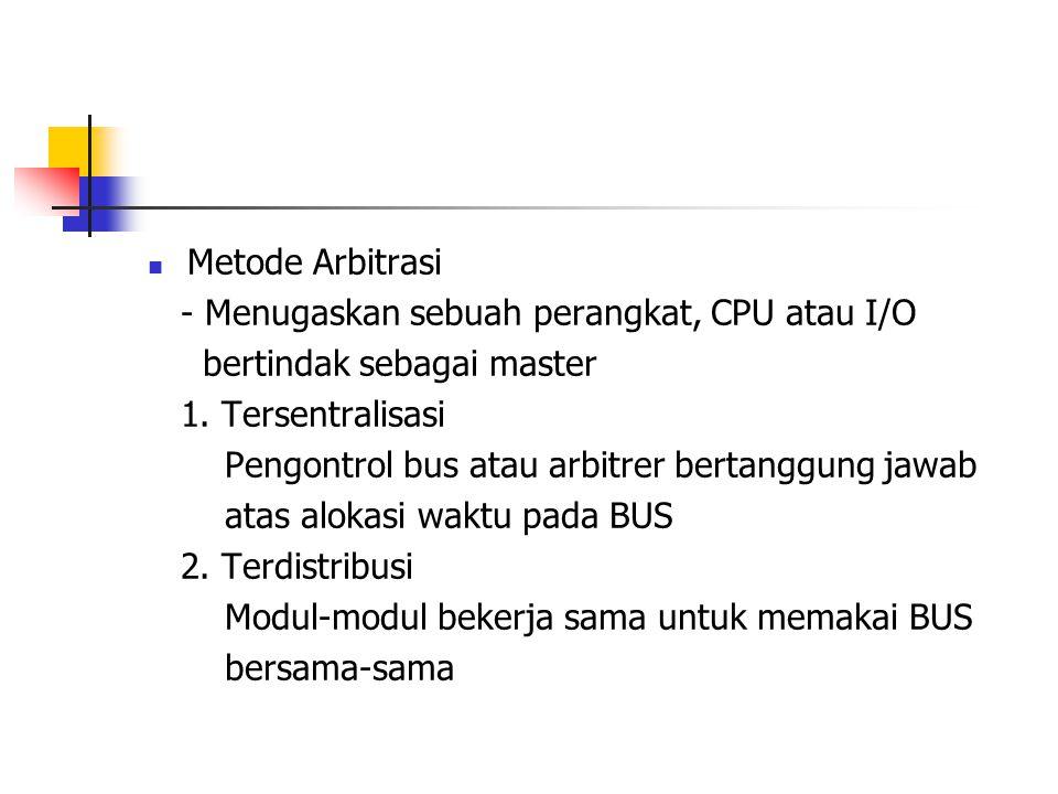 Metode Arbitrasi - Menugaskan sebuah perangkat, CPU atau I/O. bertindak sebagai master. 1. Tersentralisasi.