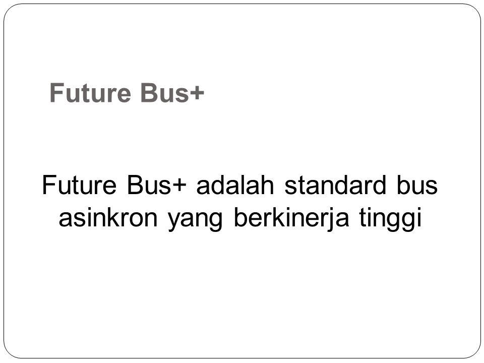 Future Bus+ adalah standard bus asinkron yang berkinerja tinggi