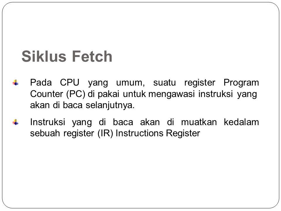 Siklus Fetch Pada CPU yang umum, suatu register Program Counter (PC) di pakai untuk mengawasi instruksi yang akan di baca selanjutnya.